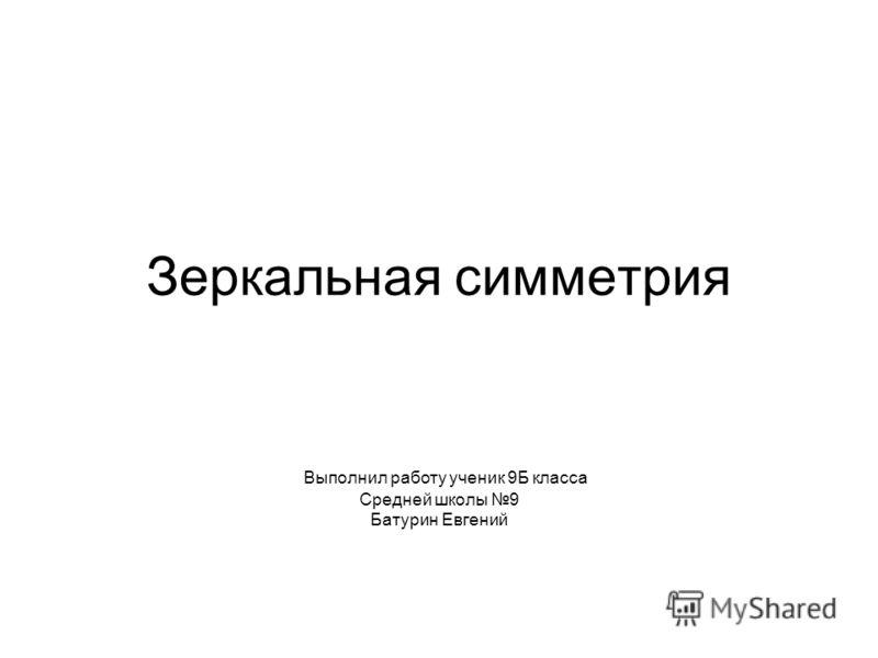 Зеркальная симметрия Выполнил работу ученик 9Б класса Средней школы 9 Батурин Евгений