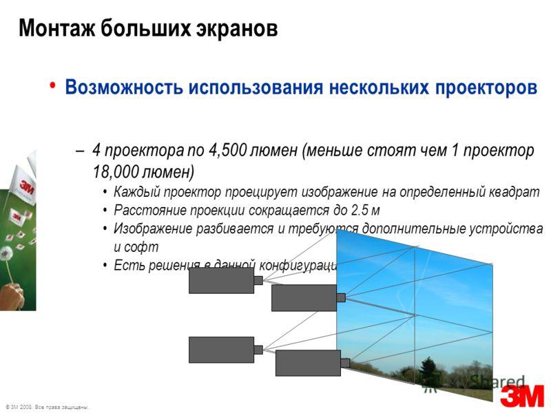 © 3M 2008. Все права защищены. Монтаж больших экранов Возможность использования нескольких проекторов – 4 проектора по 4,500 люмен (меньше стоят чем 1 проектор 18,000 люмен) Каждый проектор проецирует изображение на определенный квадрат Расстояние пр