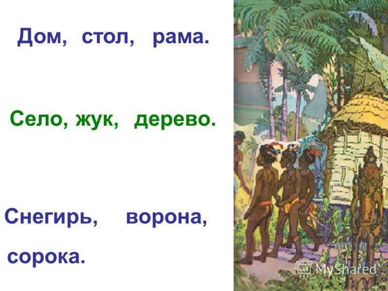 Дом,стол,рама. Село,жук,дерево. Снегирь,ворона, сорока.