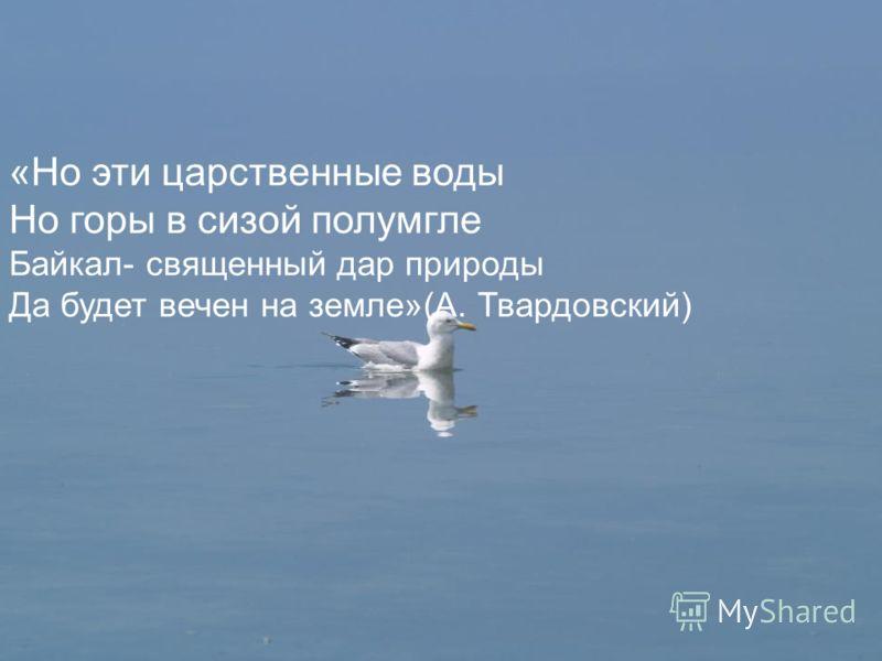«Но эти царственные воды Но горы в сизой полумгле Байкал- священный дар природы Да будет вечен на земле»(А. Твардовский)