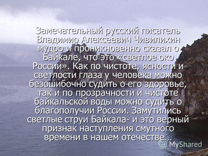Замечательный русский писатель Владимир Алексеевич Чивилихин мудро и проникновенно сказал о Байкале, что это «светлое око России». Как по чистоте, ясности и светлости глаза у человека можно безошибочно судить о его здоровье, так и по прозрачности и ч