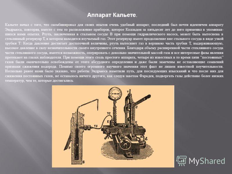Аппарат Кальете. Кальете начал с того, что скомбинировал для своих опытов очень удобный аппарат; последний был почти идентичен аппарату Эндрьюса, повторяя, вместе с тем то расположение приборов, которое Колладон за пятьдесят лет до него применил в у