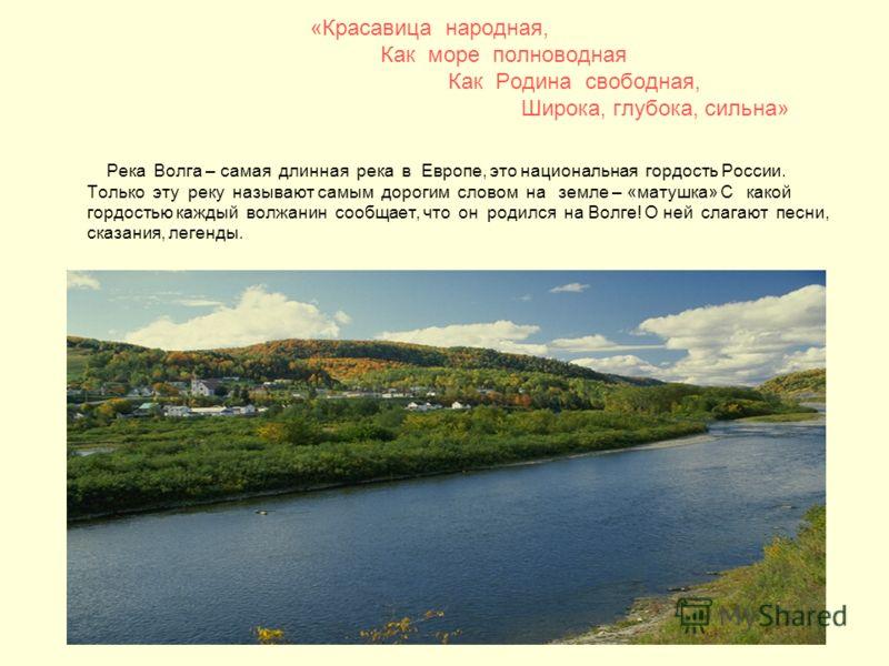 «Красавица народная, Как море полноводная Как Родина свободная, Широка, глубока, сильна» Река Волга – самая длинная река в Европе, это национальная гордость России. Только эту реку называют самым дорогим словом на земле – «матушка» С какой гордостью