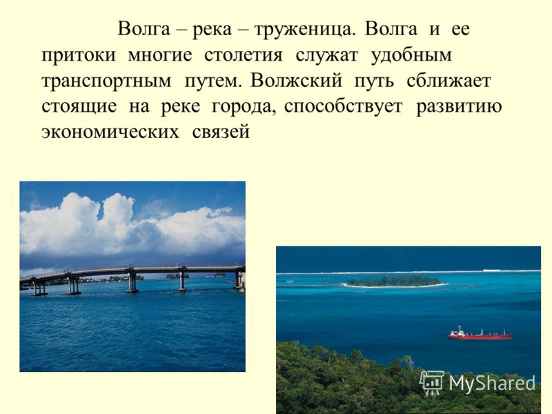 Волга – река – труженица. Волга и ее притоки многие столетия служат удобным транспортным путем. Волжский путь сближает стоящие на реке города, способствует развитию экономических связей