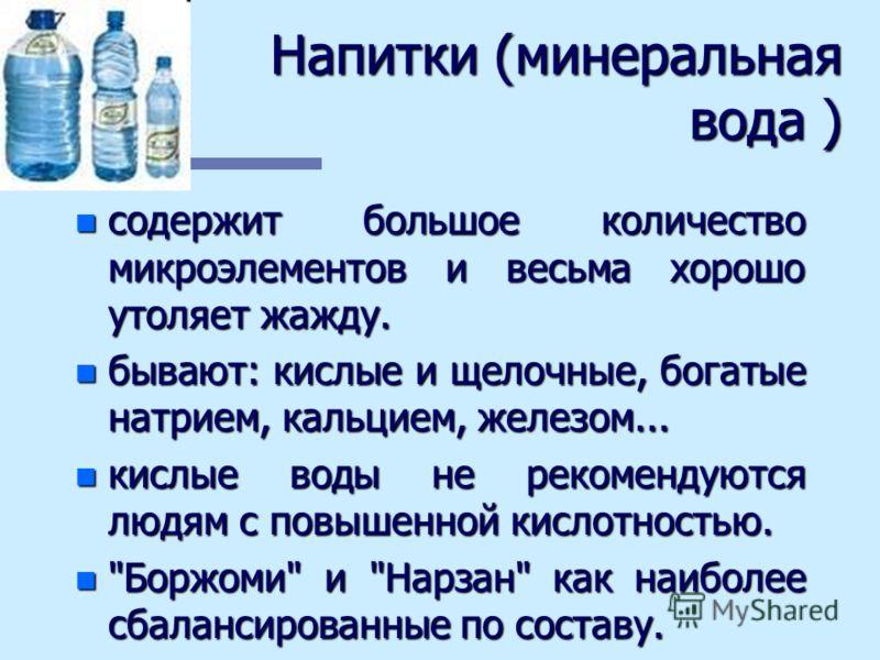 Напитки (минеральная вода ) n содержит большое количество микроэлементов и весьма хорошо утоляет жажду. n бывают: кислые и щелочные, богатые натрием, кальцием, железом... n кислые воды не рекомендуются людям с повышенной кислотностью. n