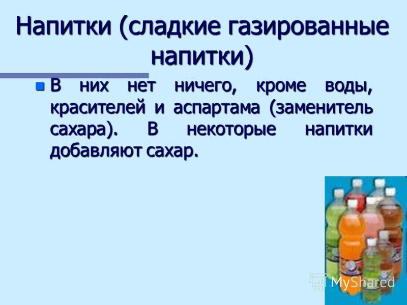 Напитки (сладкие газированные напитки) n В них нет ничего, кроме воды, красителей и аспартама (заменитель сахара). В некоторые напитки добавляют сахар.