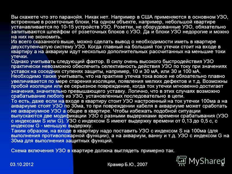 30.08.2012Крамер Б.Ю., 20078 Вы скажете что это паранойя. Никак нет. Например в США применяются в основном УЗО, встроенные в розеточные блоки. На одном объекте, например, небольшой квартире устанавливается по 10-15 устройств УЗО. Розетки, не оборудов