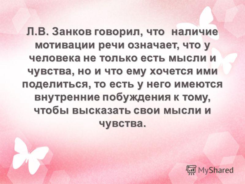 Л.В. Занков говорил, что наличие мотивации речи означает, что у человека не только есть мысли и чувства, но и что ему хочется ими поделиться, то есть у него имеются внутренние побуждения к тому, чтобы высказать свои мысли и чувства.