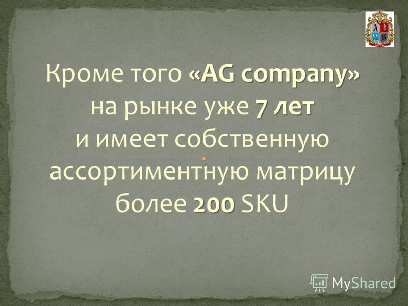 «AG company» Кроме того «AG company» 7 лет на рынке уже 7 лет 200 и имеет собственную ассортиментную матрицу более 200 SKU