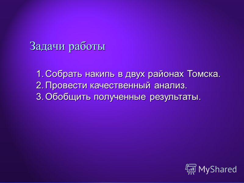 Задачи работы 1.Собрать накипь в двух районах Томска. 2.Провести качественный анализ. 3.Обобщить полученные результаты.