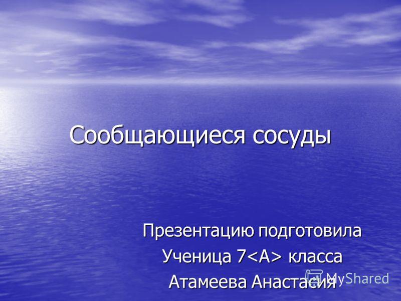 Сообщающиеся сосуды Презентацию подготовила Ученица 7 класса Атамеева Анастасия