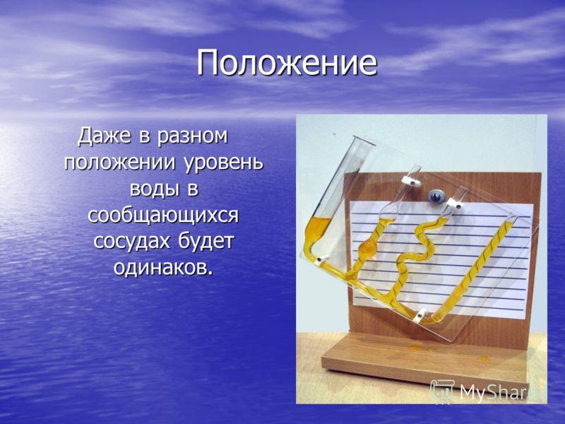 Положение Положение Даже в разном положении уровень воды в сообщающихся сосудах будет одинаков.
