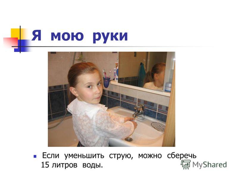 Я мою руки Если уменьшить струю, можно сберечь 15 литров воды.