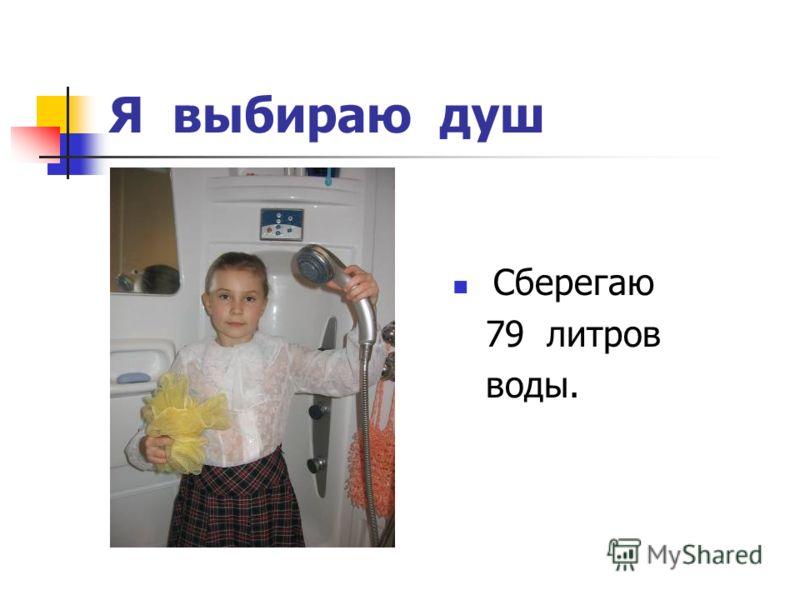 Я выбираю душ Сберегаю 79 литров воды.