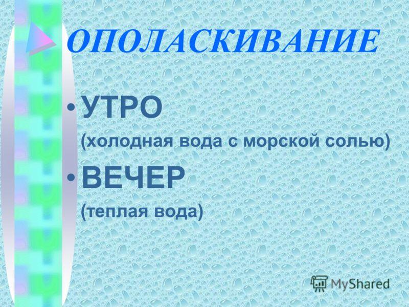 ОПОЛАСКИВАНИЕ УТРО (холодная вода с морской солью) ВЕЧЕР (теплая вода)