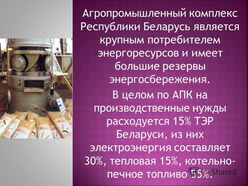 Агропромышленный комплекс Республики Беларусь является крупным потребителем энергоресурсов и имеет большие резервы энергосбережения. В целом по АПК на производственные нужды расходуется 15% ТЭР Беларуси, из них электроэнергия составляет 30%, тепловая