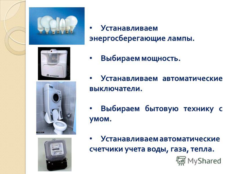 Устанавливаем энергосберегающие лампы. Выбираем мощность. Устанавливаем автоматические выключатели. Выбираем бытовую технику с умом. Устанавливаем автоматические счетчики учета воды, газа, тепла.