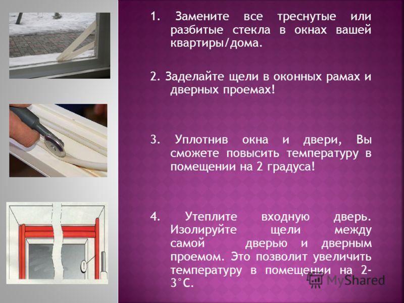 1. Замените все треснутые или разбитые стекла в окнах вашей квартиры/дома. 2. Заделайте щели в оконных рамах и дверных проемах! 3. Уплотнив окна и двери, Вы сможете повысить температуру в помещении на 2 градуса! 4. Утеплите входную дверь. Изолируйте