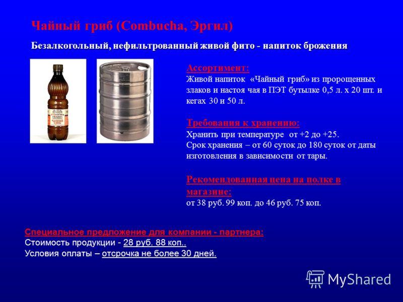 Безалкогольный, нефильтрованный живой фито - напиток брожения Чайный гриб (Combucha, Эргил) Ассортимент: Живой напиток «Чайный гриб» из пророщенных злаков и настоя чая в ПЭТ бутылке 0,5 л. х 20 шт. и кегах 30 и 50 л. Требования к хранению: Хранить пр