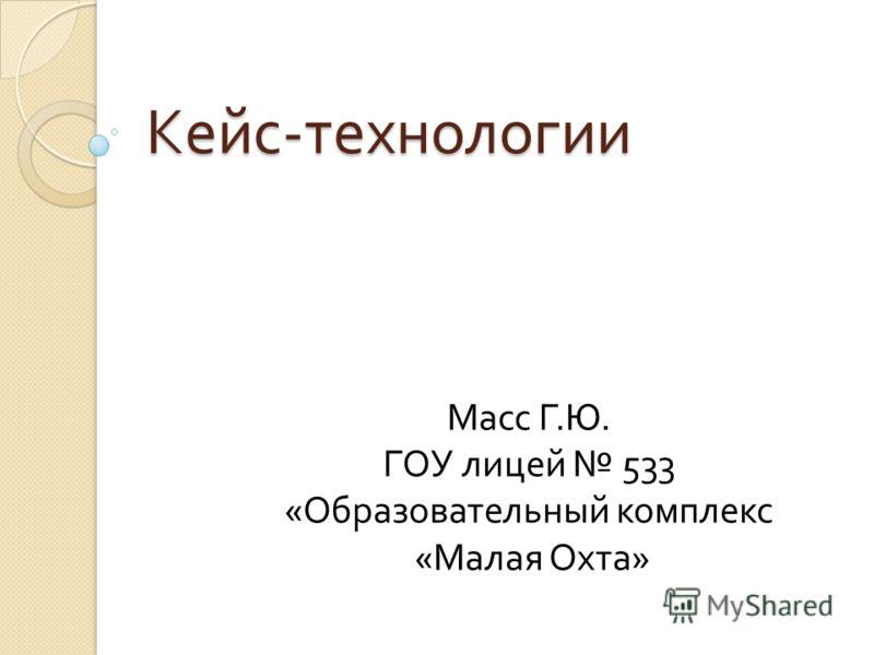 Кейс - технологии Масс Г.Ю. ГОУ лицей 533 «Образовательный комплекс «Малая Охта»