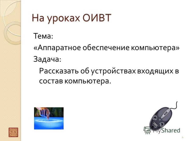На уроках ОИВТ Тема : « Аппаратное обеспечение компьютера » Задача : Рассказать об устройствах входящих в состав компьютера. 4
