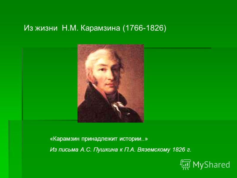 Из жизни Н.М. Карамзина (1766-1826) «Карамзин принадлежит истории..» Из письма А.С. Пушкина к П.А. Вяземскому 1826 г.