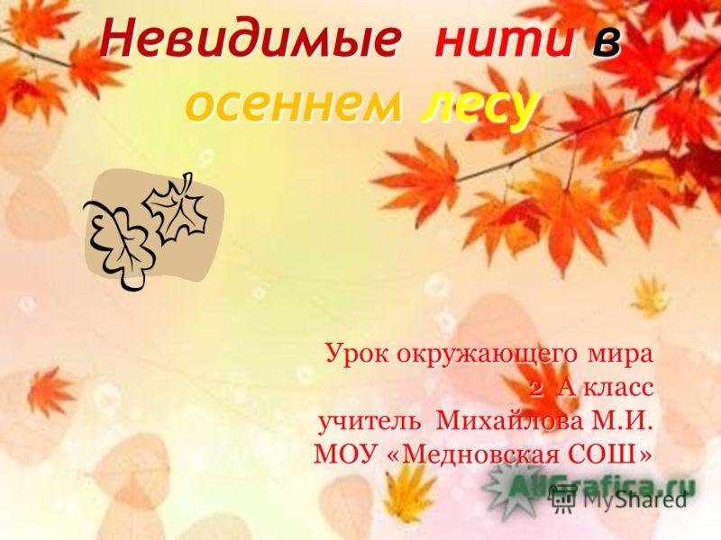 Невидимые нити в осеннем лесу Урок окружающего мира 2 А класс учитель Михайлова М.И. МОУ «Медновская СОШ»
