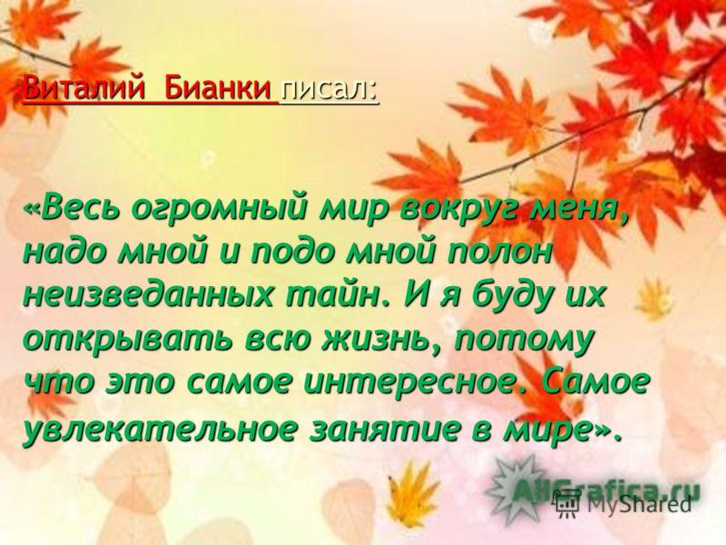 Виталий Бианки писал: «Весь огромный мир вокруг меня, надо мной и подо мной полон неизведанных тайн. И я буду их открывать всю жизнь, потому что это самое интересное. Самое увлекательное занятие в мире».