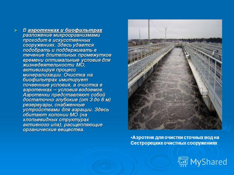 В аэротенках и биофильтрах разложение микроорганизмами проходит в искусственных сооружениях. Здесь удается подобрать и поддерживать в течение длительных промежутков времени оптимальные условия для жизнедеятельности МО, активизируя процесс минерализац