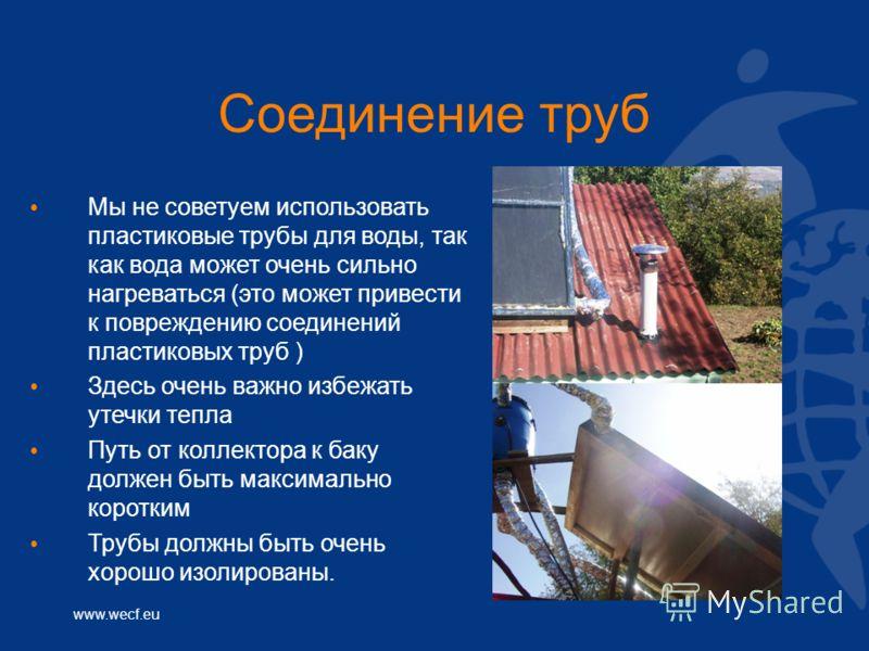 www.wecf.eu Соединение труб Мы не советуем использовать пластиковые трубы для воды, так как вода может очень сильно нагреваться (это может привести к повреждению соединений пластиковых труб ) Здесь очень важно избежать утечки тепла Путь от коллектора