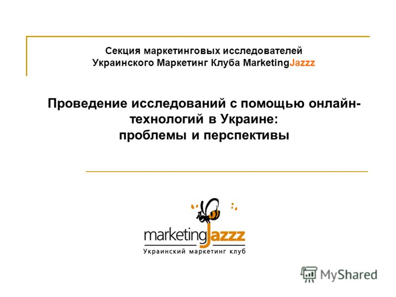 Секция маркетинговых исследователей Украинского Маркетинг Клуба MarketingJazzz Проведение исследований с помощью онлайн- технологий в Украине: проблемы и перспективы