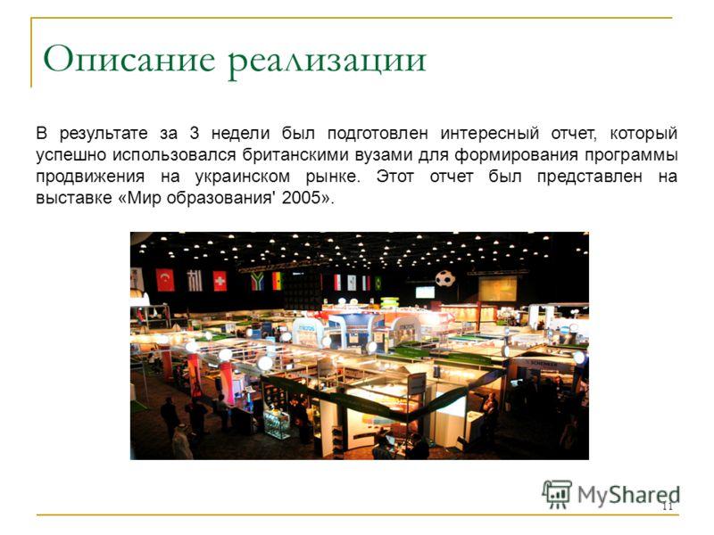 11 Описание реализации В результате за 3 недели был подготовлен интересный отчет, который успешно использовался британскими вузами для формирования программы продвижения на украинском рынке. Этот отчет был представлен на выставке «Мир образования' 20
