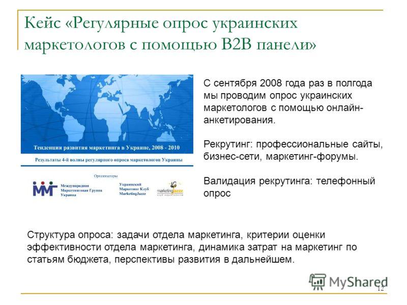 12 Кейс «Регулярные опрос украинских маркетологов с помощью В2В панели» Структура опроса: задачи отдела маркетинга, критерии оценки эффективности отдела маркетинга, динамика затрат на маркетинг по статьям бюджета, перспективы развития в дальнейшем. С