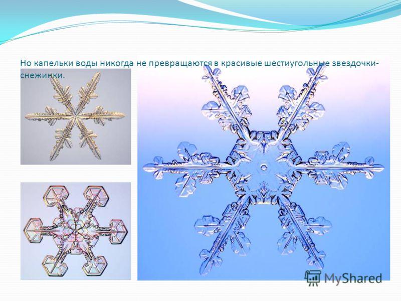 Но капельки воды никогда не превращаются в красивые шестиугольные звездочки- снежинки.