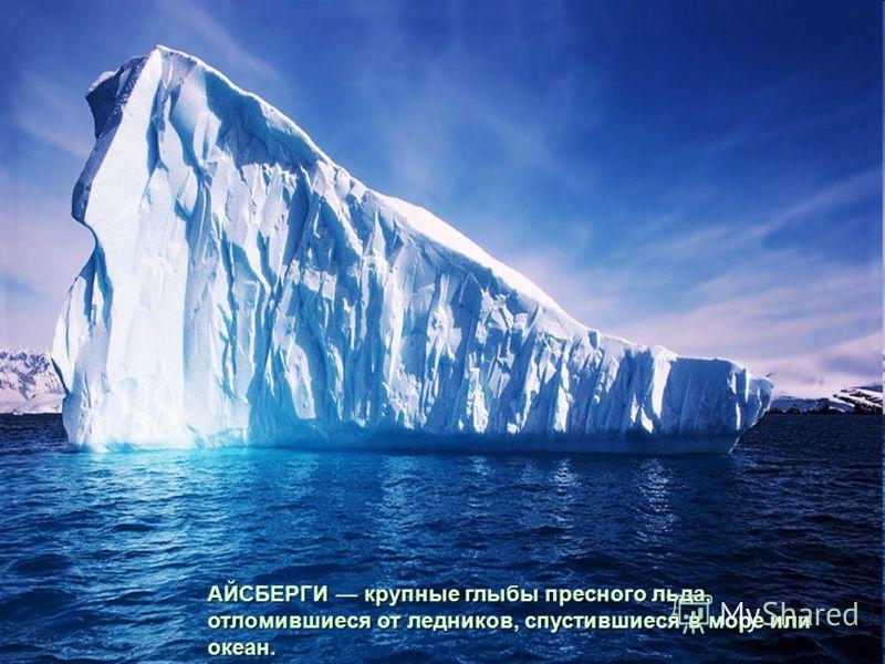 АЙСБЕРГИкрупные глыбы пресного льда, отломившиеся от ледников, спустившиеся в море или океан. АЙСБЕРГИ крупные глыбы пресного льда, отломившиеся от ледников, спустившиеся в море или океан.