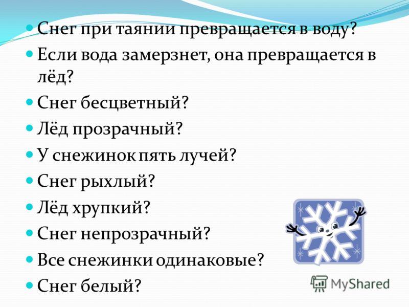 Снег при таянии превращается в воду? Если вода замерзнет, она превращается в лёд? Снег бесцветный? Лёд прозрачный? У снежинок пять лучей? Снег рыхлый? Лёд хрупкий? Снег непрозрачный? Все снежинки одинаковые? Снег белый?