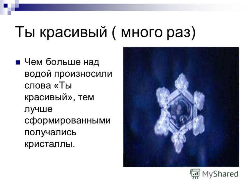 Ты красивый ( много раз) Чем больше над водой произносили слова «Ты красивый», тем лучше сформированными получались кристаллы.