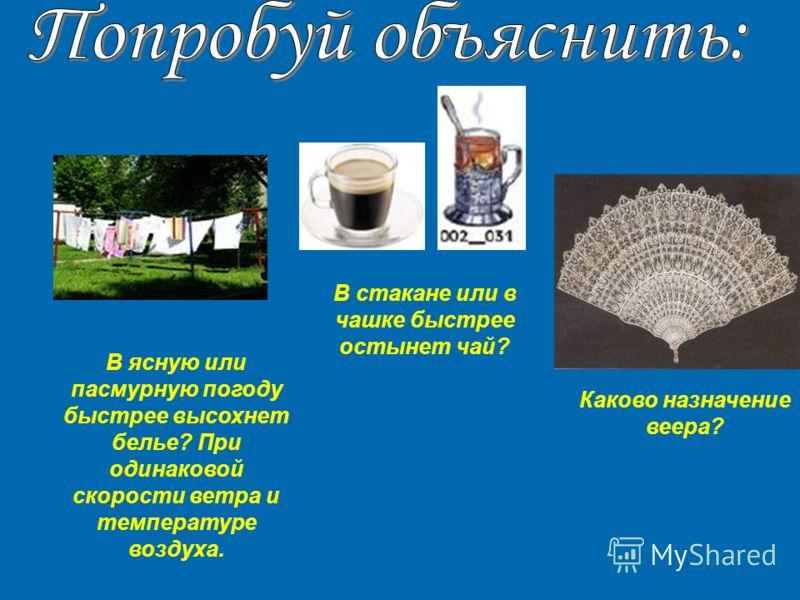 В стакане или в чашке быстрее остынет чай? В ясную или пасмурную погоду быстрее высохнет белье? При одинаковой скорости ветра и температуре воздуха. Каково назначение веера?