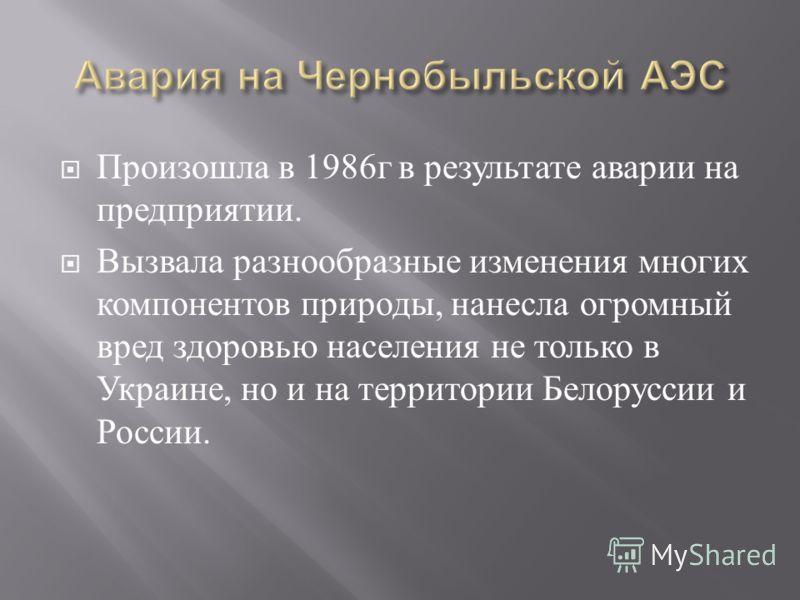 Произошла в 1986 г в результате аварии на предприятии. Вызвала разнообразные изменения многих компонентов природы, нанесла огромный вред здоровью населения не только в Украине, но и на территории Белоруссии и России.