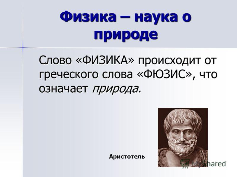 Физика – наука о природе Слово «ФИЗИКА» происходит от греческого слова «ФЮЗИС», что означает природа. Аристотель