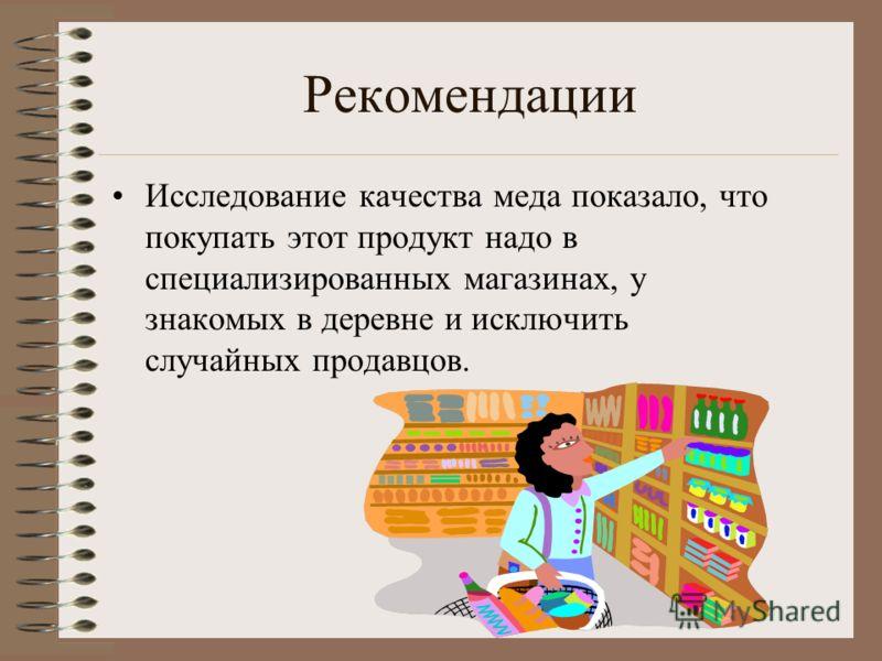 Рекомендации Исследование качества меда показало, что покупать этот продукт надо в специализированных магазинах, у знакомых в деревне и исключить случайных продавцов.