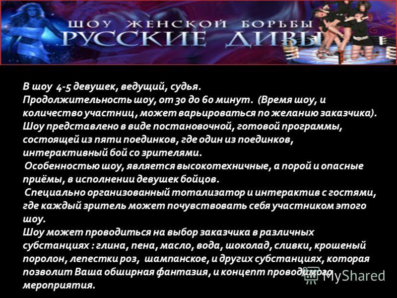 «Русские дивы» это выездное, театрализованное шоу женской борьбы, на площадке заказчика. Красивые девушки, яркие костюмы, оригинальные хореографические постановки, ведущий, судья, всё это является лишь дополнением боёв в стиле профессионального ресли