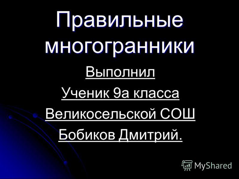 Правильные многогранники Выполнил Ученик 9а класса Великосельской СОШ Бобиков Дмитрий.
