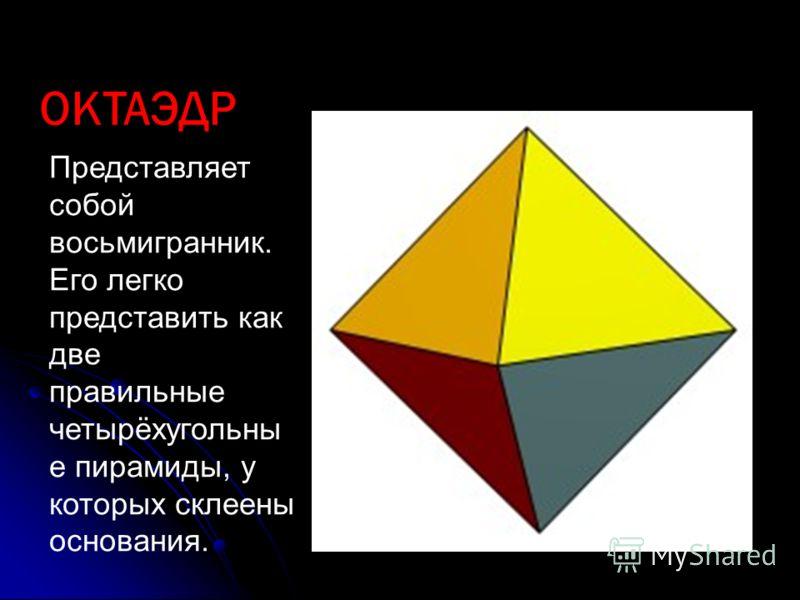 ОКТАЭДР Представляет собой восьмигранник. Его легко представить как две правильные четырёхугольны е пирамиды, у которых склеены основания.