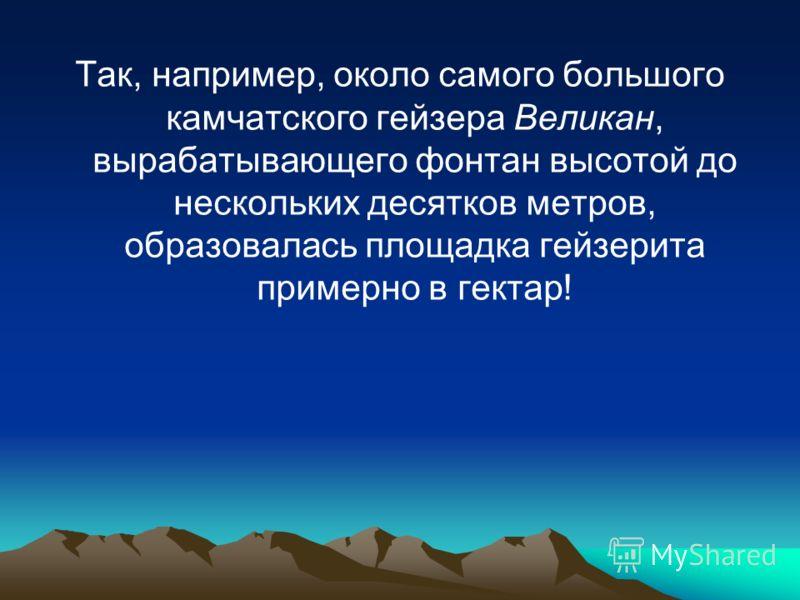 Так, например, около самого большого камчатского гейзера Великан, вырабатывающего фонтан высотой до нескольких десятков метров, образовалась площадка гейзерита примерно в гектар!