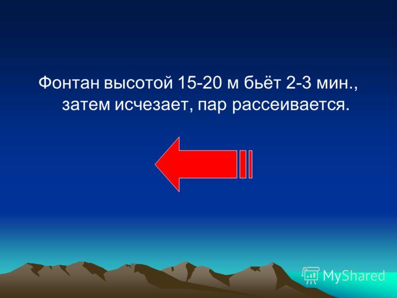 Фонтан высотой 15-20 м бьёт 2-3 мин., затем исчезает, пар рассеивается.