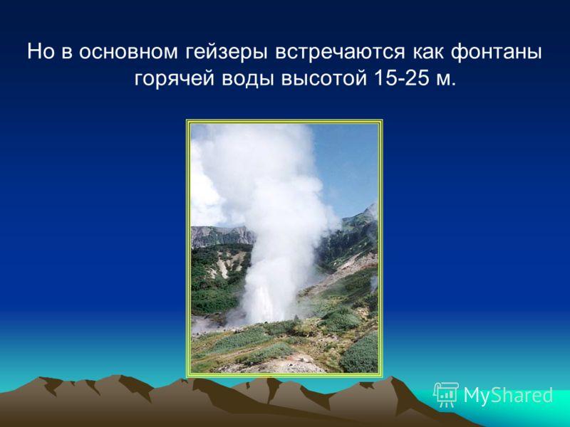 Но в основном гейзеры встречаются как фонтаны горячей воды высотой 15-25 м.