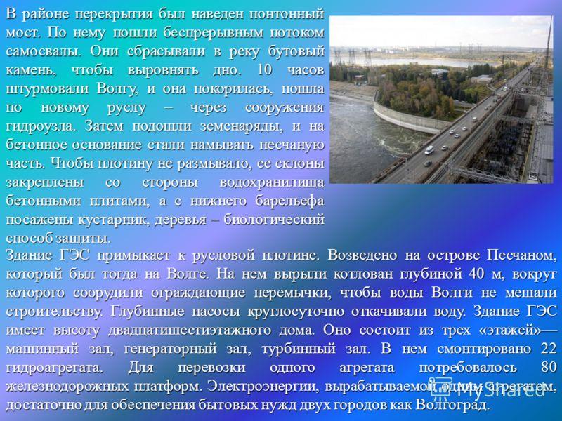 В районе перекрытия был наведен понтонный мост. По нему пошли беспрерывным потоком самосвалы. Они сбрасывали в реку бутовый камень, чтобы выровнять дно. 10 часов штурмовали Волгу, и она покорилась, пошла по новому руслу – через сооружения гидроузла.