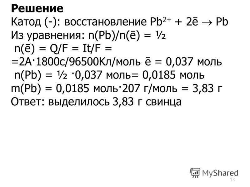 16 Решение Катод (-): восстановление Pb 2+ + 2ē Pb Из уравнения: n(Pb)/n(ē) = ½ n(ē) = Q/F = It/F = =2A·1800c/96500Kл/моль ē = 0,037 моль n(Pb) = ½ ·0,037 моль= 0,0185 моль m(Pb) = 0,0185 моль·207 г/моль = 3,83 г Ответ: выделилось 3,83 г свинца