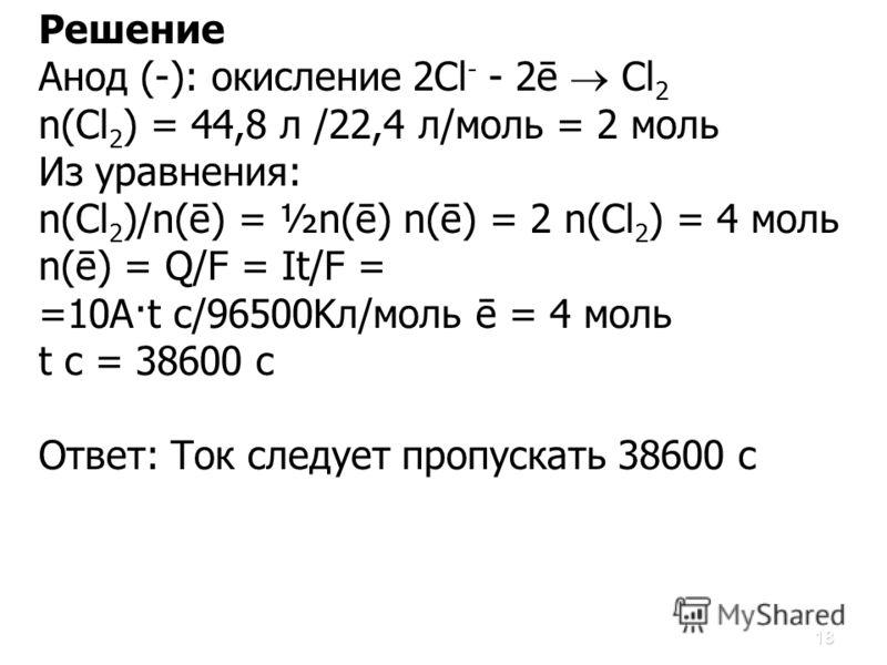18 Решение Анод (-): окисление 2Сl - - 2ē Cl 2 n(Cl 2 ) = 44,8 л /22,4 л/моль = 2 моль Из уравнения: n(Cl 2 )/n(ē) = ½n(ē) n(ē) = 2 n(Cl 2 ) = 4 моль n(ē) = Q/F = It/F = =10A·t c/96500Kл/моль ē = 4 моль t c = 38600 c Ответ: Ток следует пропускать 386